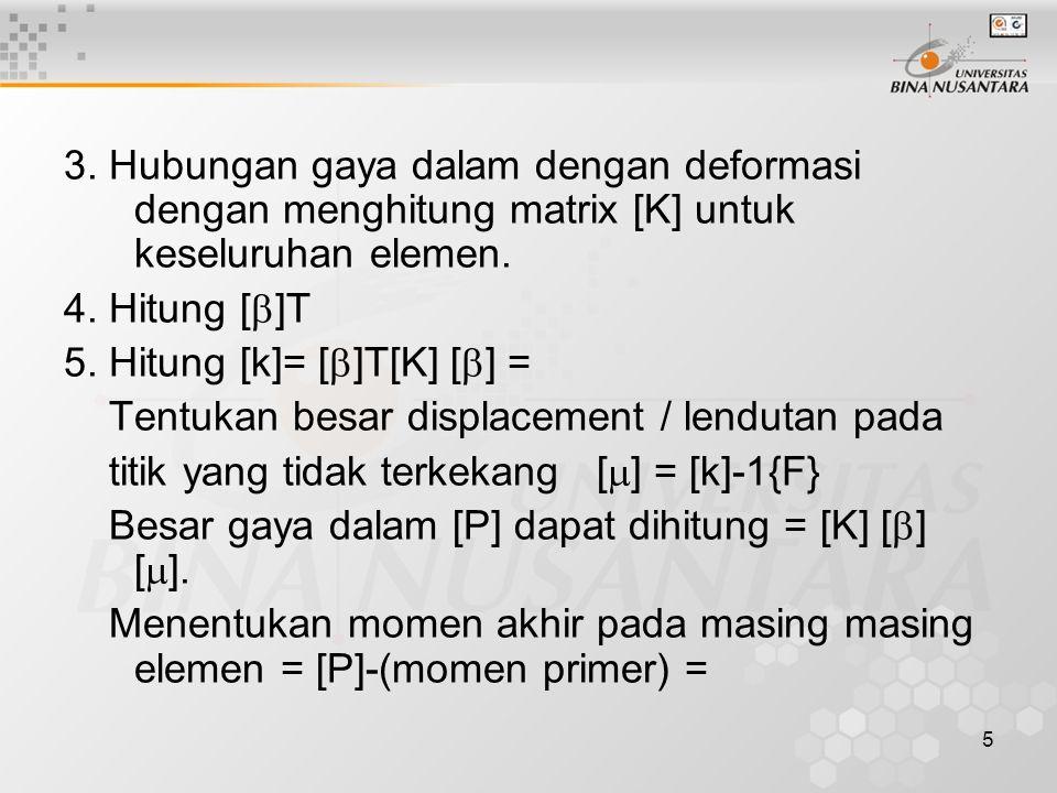 3. Hubungan gaya dalam dengan deformasi dengan menghitung matrix [K] untuk keseluruhan elemen.